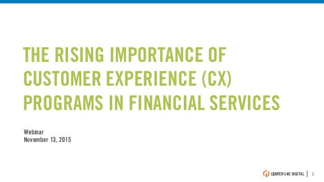 | 1 Webinar November 13, 2015 THE RISING IMPORTANCE OF CUSTOMER EXPERIENCE (CX) PROGRAMS IN FINANCIAL SERVICES