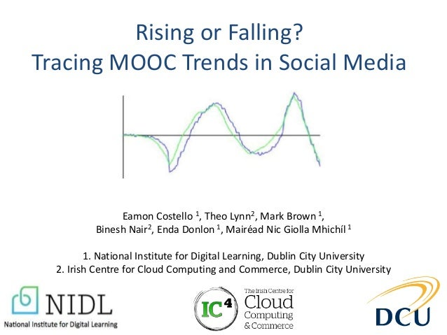 Rising or Falling? Tracing MOOC Trends in Social Media Eamon Costello 1, Theo Lynn2, Mark Brown 1, Binesh Nair2, Enda Donl...