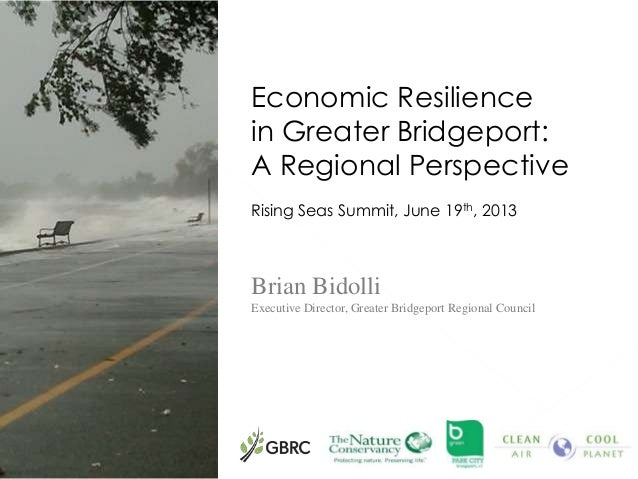Economic Resilience in Greater Bridgeport: A Regional Perspective Rising Seas Summit, June 19th, 2013 Brian Bidolli Execut...
