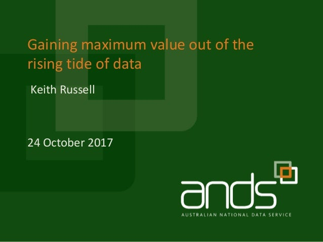 Gaining maximum value out of the rising tide of data 24 October 2017 Keith Russell