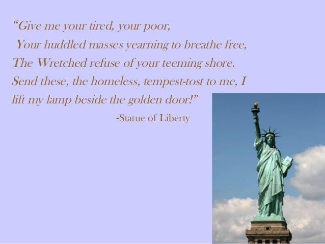 """Give me your tired, your poor, Your huddled masses yearning to breathe free, The Wretched refuse of your teeming shore. S..."