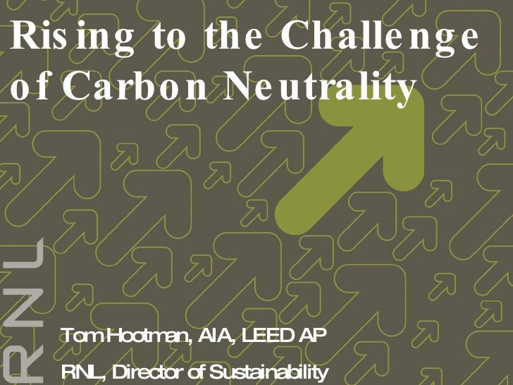 Rising to the Challenge of Carbon Neutrality Tom Hootman, AIA, LEED AP RNL, Director of Sustainability