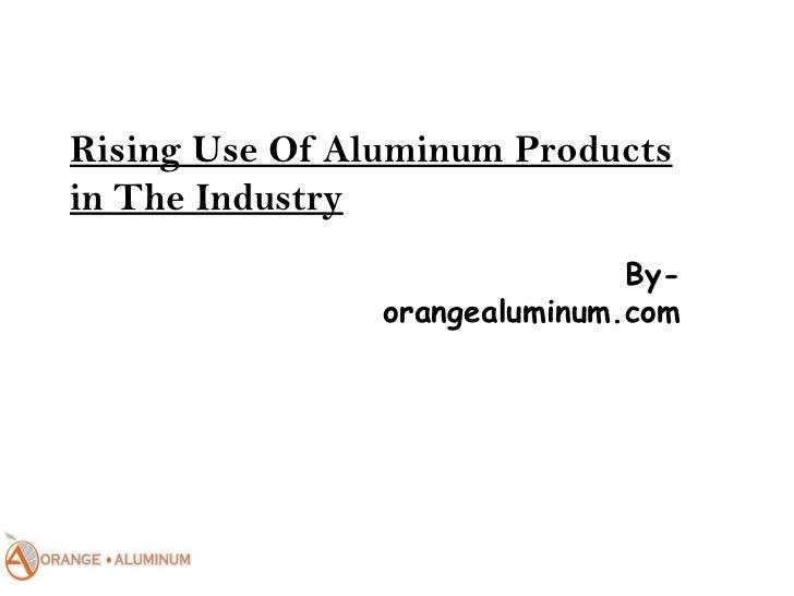 Rising Use Of Aluminum Productsin The Industry                               By-                orangealuminum.com