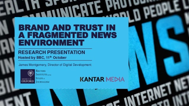 RESEARCH PRESENTATION Hosted by BBC, 11th October BRAND AND TRUST IN A FRAGMENTED NEWS ENVIRONMENT James Montgomery, Direc...