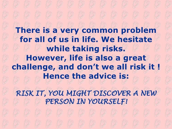 There is a very common problem   for all of us in life. We hesitate           while taking risks.     However, life is als...