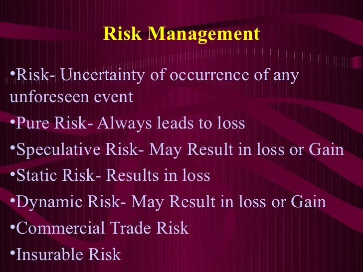 Risk Management•Risk- Uncertainty of occurrence of anyunforeseen event•Pure Risk- Always leads to loss•Speculative Risk- M...