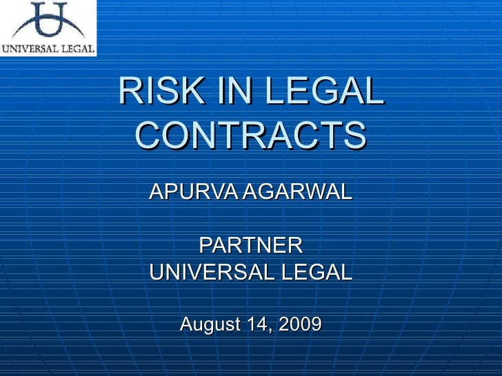 RISK IN LEGAL CONTRACTS APURVA AGARWAL PARTNER UNIVERSAL LEGAL August 14, 2009