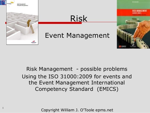 1 Copyright William J. O'Toole epms.net Risk Event Management Risk Management - possible problems Using the ISO 31000:2009...