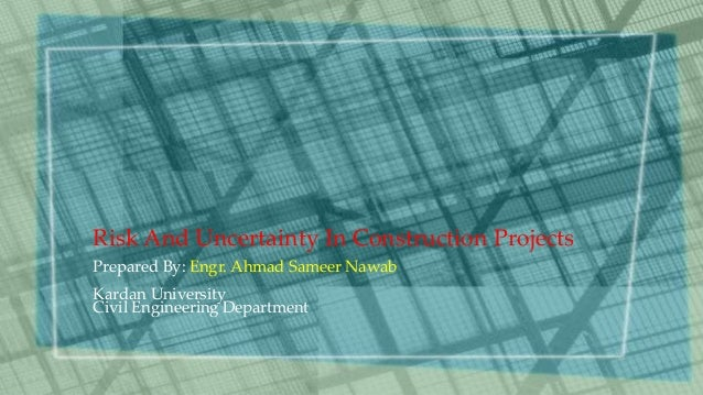 Risk And Uncertainty In Construction Projects Prepared By: Engr. Ahmad Sameer Nawab Kardan University Civil Engineering De...