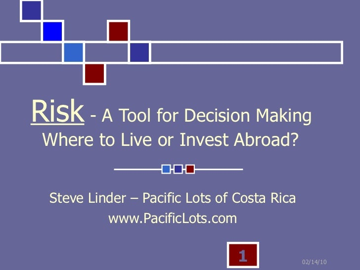 Risk  - A Tool for Decision Making   Where to Live or Invest Abroad? Steve Linder – Pacific Lots of Costa Rica www.Pacific...
