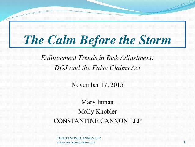 The Calm Before the Storm Enforcement Trends in Risk Adjustment: DOJ and the False Claims Act November 17, 2015 Mary Inman...
