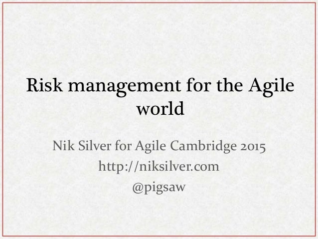 Risk management for the Agile world Nik Silver for Agile Cambridge 2015 http://niksilver.com @pigsaw