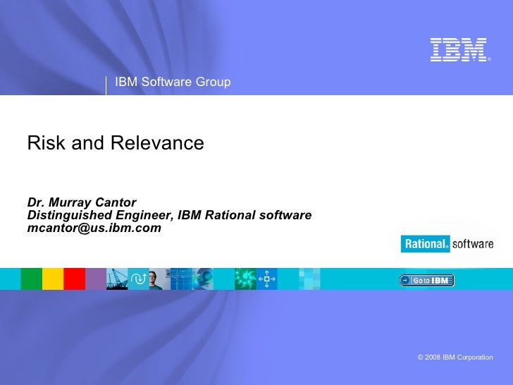 Risk and Relevance Dr. Murray Cantor Distinguished Engineer, IBM Rational software [email_address]