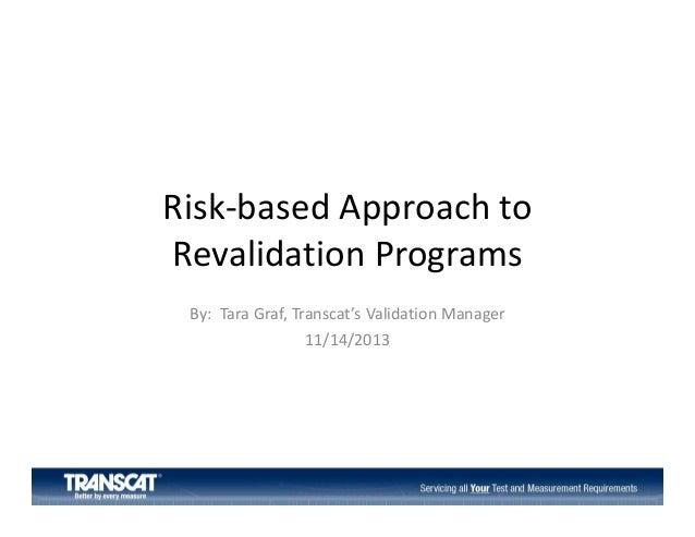 Risk‐basedApproachto RevalidationPrograms By:TaraGraf,Transcat'sValidationManager 11/14/2013