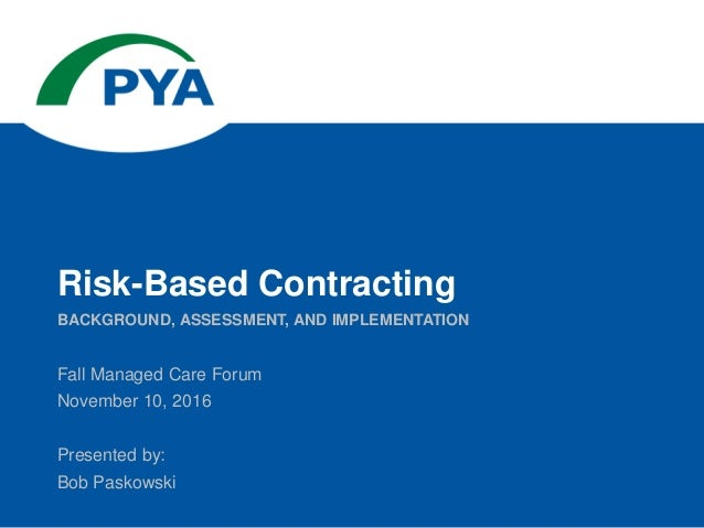 Fall Managed Care Forum November 10, 2016 Presented by: Bob Paskowski BACKGROUND, ASSESSMENT, AND IMPLEMENTATION Risk-Base...