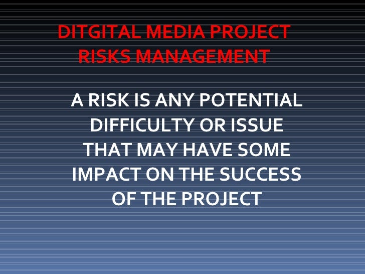 DITGITAL MEDIA PROJECT RISKS MANAGEMENT A RISK IS ANY POTENTIAL DIFFICULTY OR ISSUE THAT MAY HAVE SOME IMPACT ON THE SUCCE...
