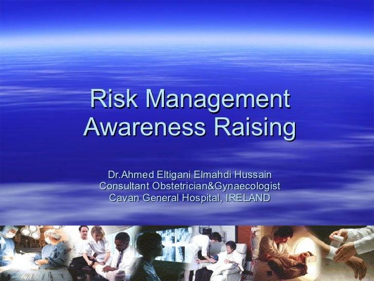 Risk Management  Awareness Raising Dr.Ahmed Eltigani Elmahdi Hussain Consultant Obstetrician&Gynaecologist Cavan General...