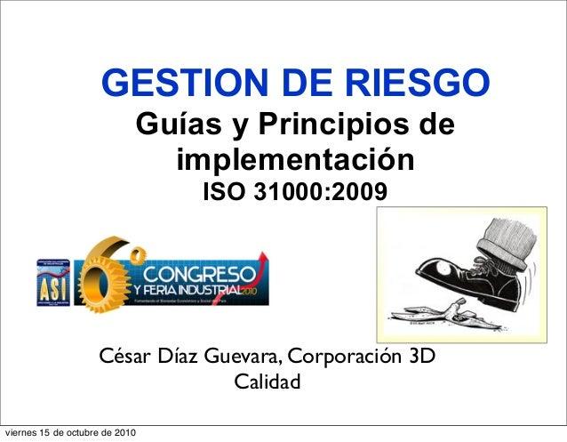 GESTION DE RIESGO Guías y Principios de implementación ISO 31000:2009 César Díaz Guevara, Corporación 3D Calidad viernes 1...