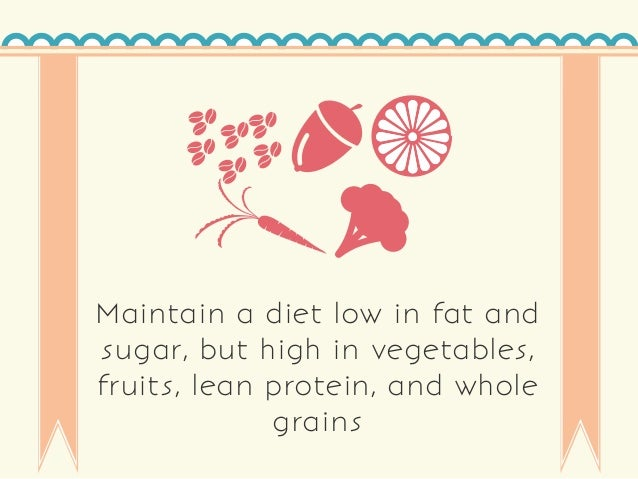 Maintain a diet low in fat and sugar, but high in vegetables, fruits, lean protein, and whole grains