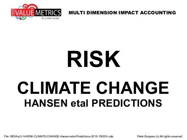 MULTI DIMENSION IMPACT ACCOUNTING File: MDIA-p3-14-RISK-CLIMATE-CHANGE-Hansen-etal-Predictions-2015-150814.odp Peter Burge...