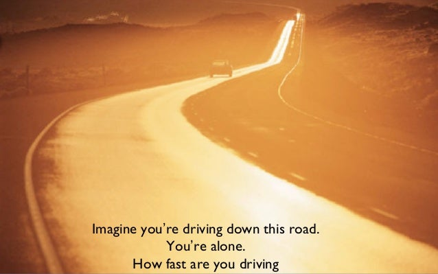 Imagine you're driving down this road. You're alone. How fast are you driving