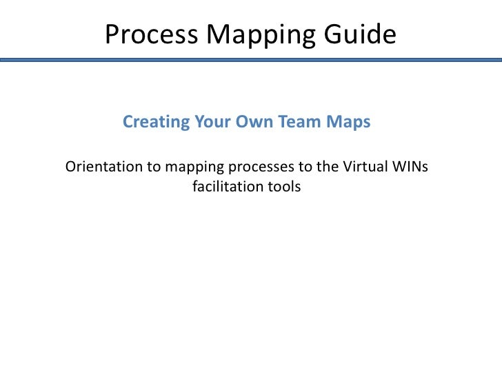 Process Mapping Guide        Creating Your Own Team MapsOrientation to mapping processes to the Virtual WINs              ...