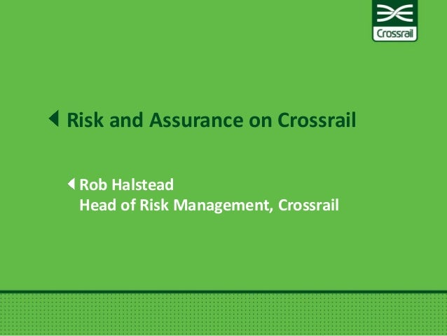 Rob Halstead Head of Risk Management, Crossrail Risk and Assurance on Crossrail