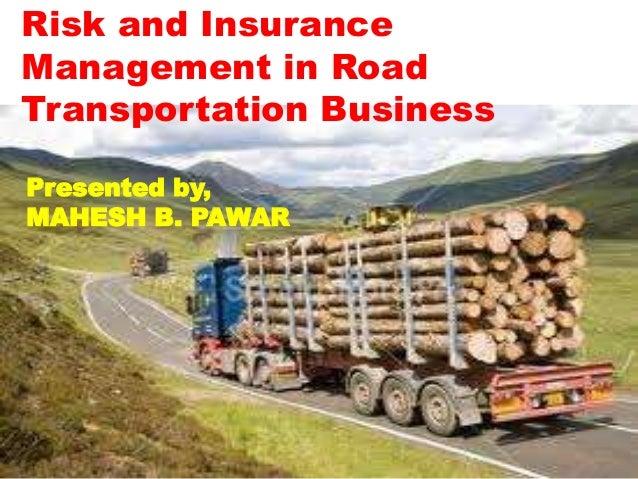 Risk and InsuranceManagement in RoadTransportation BusinessPresented by,MAHESH B. PAWAR