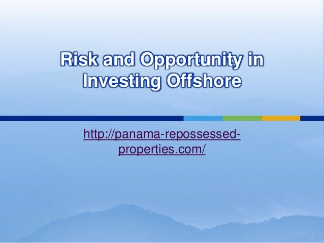 Risk and Opportunity in  Investing Offshore  http://panama-repossessed-          properties.com/