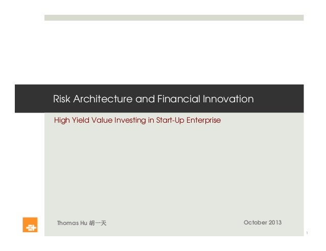 Risk Architecture and Financial Innovation High Yield Value Investing in Start-Up Enterprise Thomas Hu 胡一天胡一天胡一天胡一天 1 Octo...