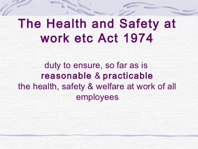 The Health and Safety at   work etc Act 1974       duty to ensure, so far as is      reasonable & practicablethe health, s...