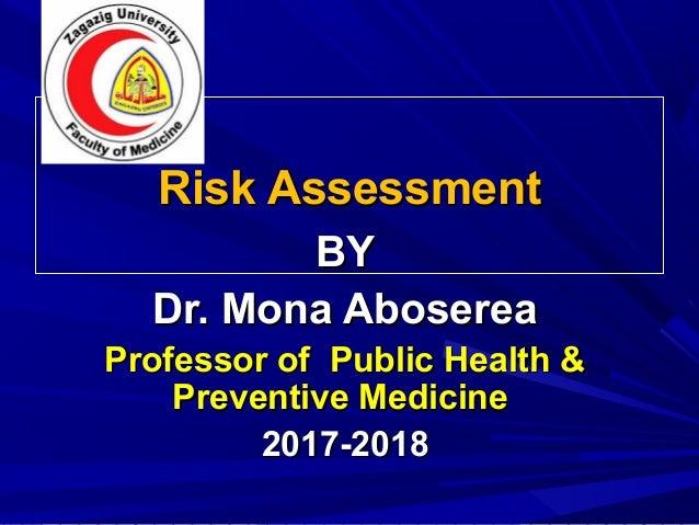 Risk AssessmentRisk Assessment BYBY Dr. Mona AbosereaDr. Mona Aboserea Professor of Public Health &Professor of Public Hea...