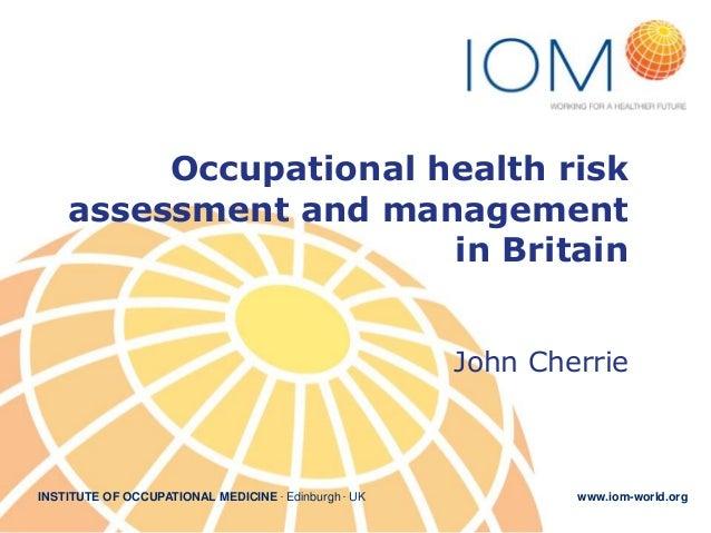 Occupational health risk assessment and management in Britain John Cherrie  INSTITUTE OF OCCUPATIONAL MEDICINE . Edinburgh...