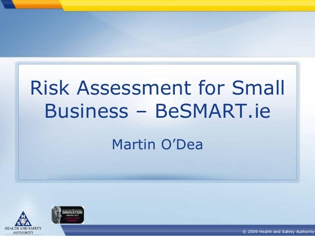 Risk Assessment for Small Business – BeSMART.ie Martin O'Dea  © 2009 Health and Safety Authority