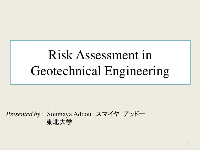 Risk Assessment in Geotechnical Engineering Presented by : Soumaya Addou スマイヤ アッドー 東北大学 1