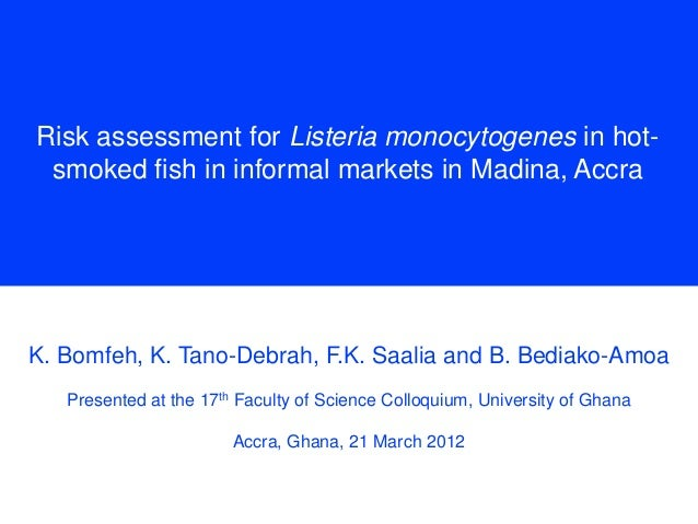 Risk assessment for Listeria monocytogenes in hotsmoked fish in informal markets in Madina, Accra  K. Bomfeh, K. Tano-Debr...