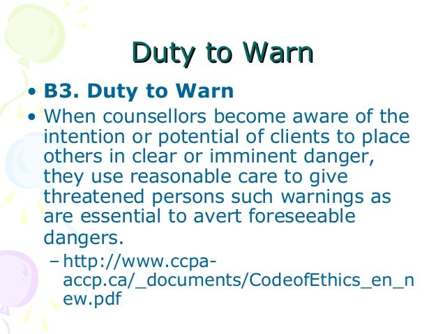 aca code of ethics and duty to warn In an effort to explain how so many people think that the ruling in tarasoff is that we have a duty to protect as well as a duty to warn the potential victim and to notify the police, leslie references the immunity statute (section 4392 of the civil code) enacted by the california legislature in 1986 and amended in 2007.