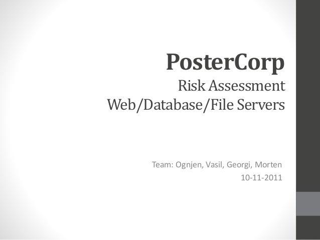 PosterCorp Risk Assessment Web/Database/File Servers Team: Ognjen, Vasil, Georgi, Morten 10-11-2011