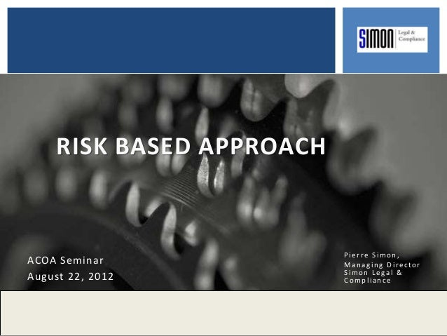 RISK BASED APPROACH Pierre Simon, Managing Director Simon Legal & Compliance ACOA Seminar August 22, 2012