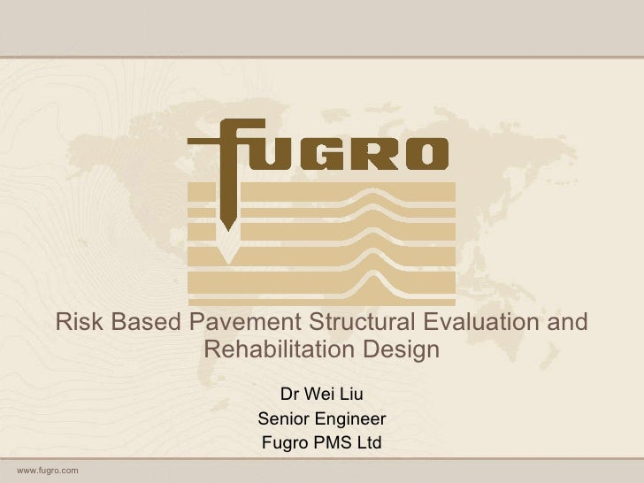 Risk Based Pavement Structural Evaluation and Rehabilitation Design Dr Wei Liu Senior Engineer Fugro PMS Ltd