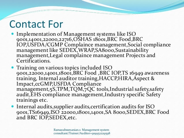 Contact For  Implementation of Management systems like ISO 9001,14001,22000,22716,OSHAS 18001,BRC Food,BRC IOP,USFDA/CGMP...