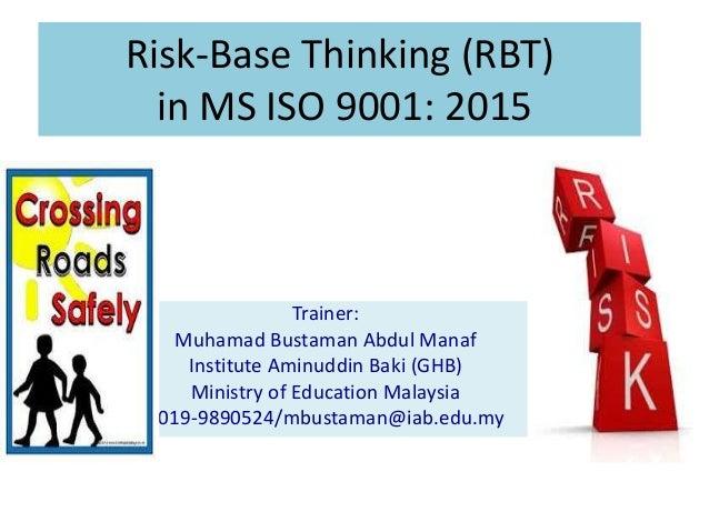 Risk-Base Thinking (RBT) in MS ISO 9001: 2015 Trainer: Muhamad Bustaman Abdul Manaf Institute Aminuddin Baki (GHB) Ministr...