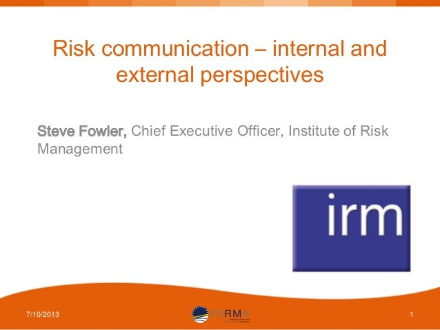 Risk communication – internal and external perspectives Steve Fowler, Chief Executive Officer, Institute of Risk Managemen...