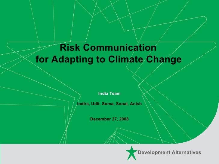 Risk Communication  for Adapting to Climate Change   India Team Indira, Udit. Soma, Sonal, Anish  December 27, 2008 Develo...