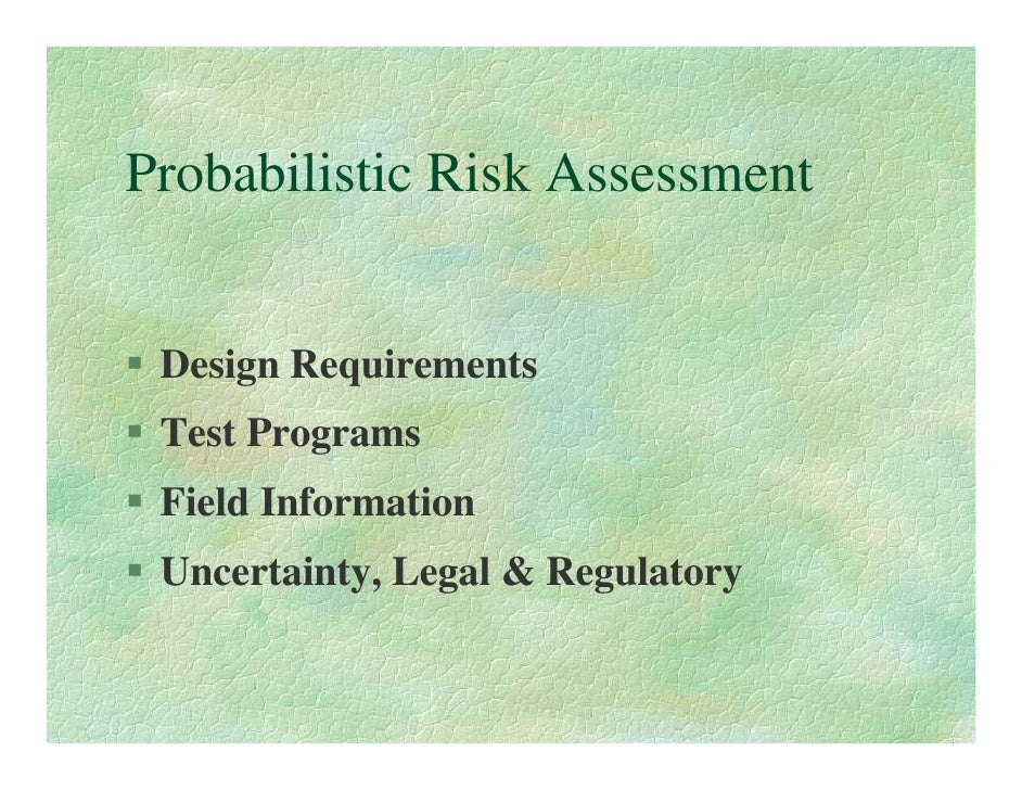 Probabilistic Risk Assessment    Design Requirements  Test Programs  Field Information  Uncertainty, Legal & Regulatory