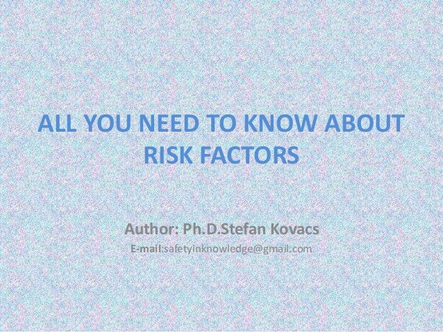 ALL YOU NEED TO KNOW ABOUT RISK FACTORS Author: Ph.D.Stefan Kovacs E-mail:safetyinknowledge@gmail.com