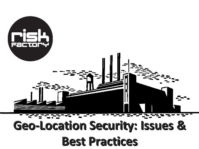 Geo-Location Security: Issues &        Best Practices