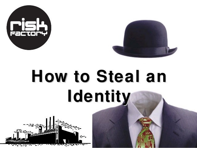 How to Steal an   Identity