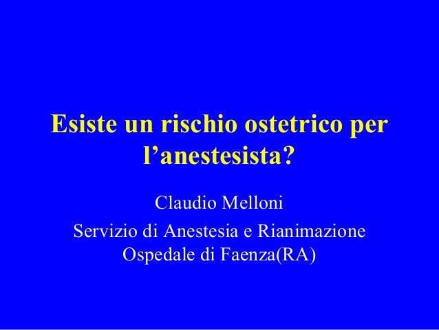 Esiste un rischio ostetrico per l'anestesista? Claudio Melloni Servizio di Anestesia e Rianimazione Ospedale di Faenza(RA)