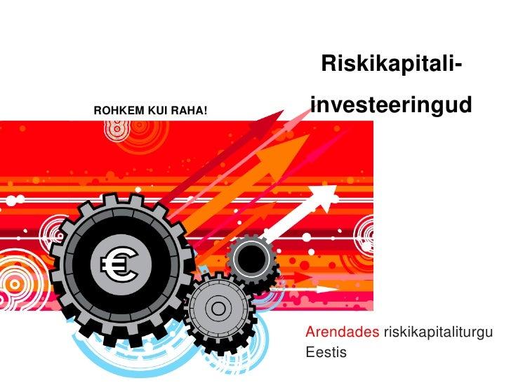 Riskikapitali- ROHKEM KUI RAHA!       investeeringud                            Arendades riskikapitaliturgu              ...